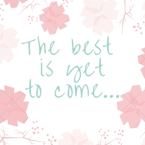 The best is yet to come (1)