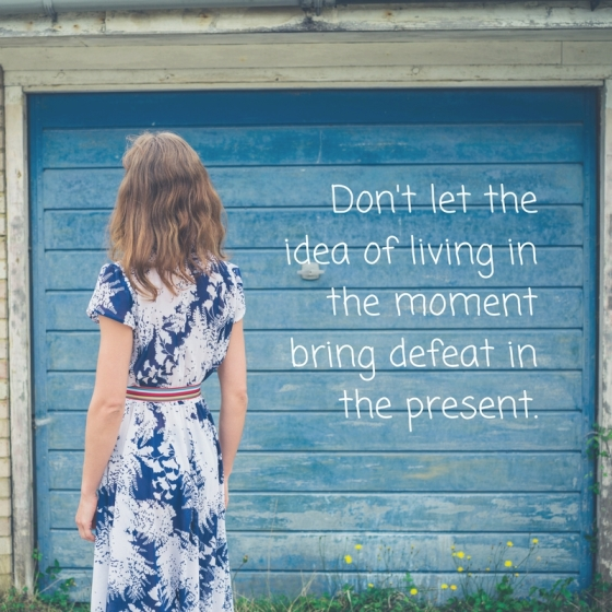 dont-let-the-idea-of-living-in-the-moment-bring-defeat-in-the-present